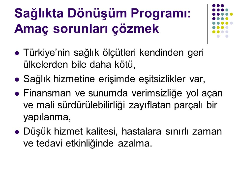 Sağlıkta Dönüşüm Programı: Amaç sorunları çözmek  Türkiye'nin sağlık ölçütleri kendinden geri ülkelerden bile daha kötü,  Sağlık hizmetine erişimde eşitsizlikler var,  Finansman ve sunumda verimsizliğe yol açan ve mali sürdürülebilirliği zayıflatan parçalı bir yapılanma,  Düşük hizmet kalitesi, hastalara sınırlı zaman ve tedavi etkinliğinde azalma.