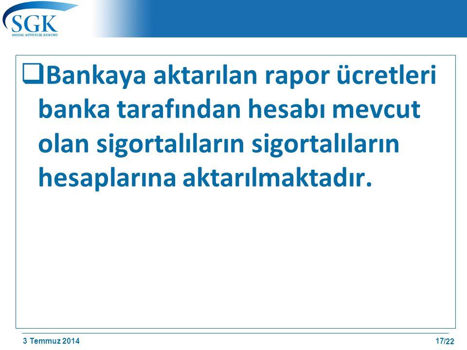 3 Temmuz 2014 /22  Bankaya aktarılan rapor ücretleri banka tarafından hesabı mevcut olan sigortalıların sigortalıların hesaplarına aktarılmaktadır. 1