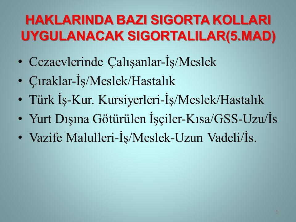 HAKLARINDA BAZI SIGORTA KOLLARI UYGULANACAK SIGORTALILAR(5.MAD) • Cezaevlerinde Çalışanlar-İş/Meslek • Çıraklar-İş/Meslek/Hastalık • Türk İş-Kur.