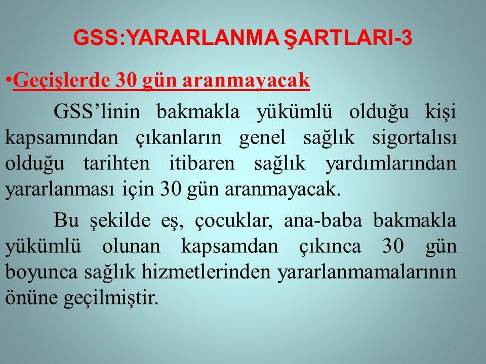 GSS:YARARLANMA ŞARTLARI-3 • Geçişlerde 30 gün aranmayacak GSS'linin bakmakla yükümlü olduğu kişi kapsamından çıkanların genel sağlık sigortalısı olduğu tarihten itibaren sağlık yardımlarından yararlanması için 30 gün aranmayacak.