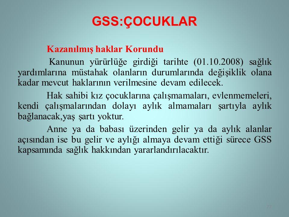 GSS:ÇOCUKLAR Kazanılmış haklar Korundu Kanunun yürürlüğe girdiği tarihte (01.10.2008) sağlık yardımlarına müstahak olanların durumlarında değişiklik olana kadar mevcut haklarının verilmesine devam edilecek.