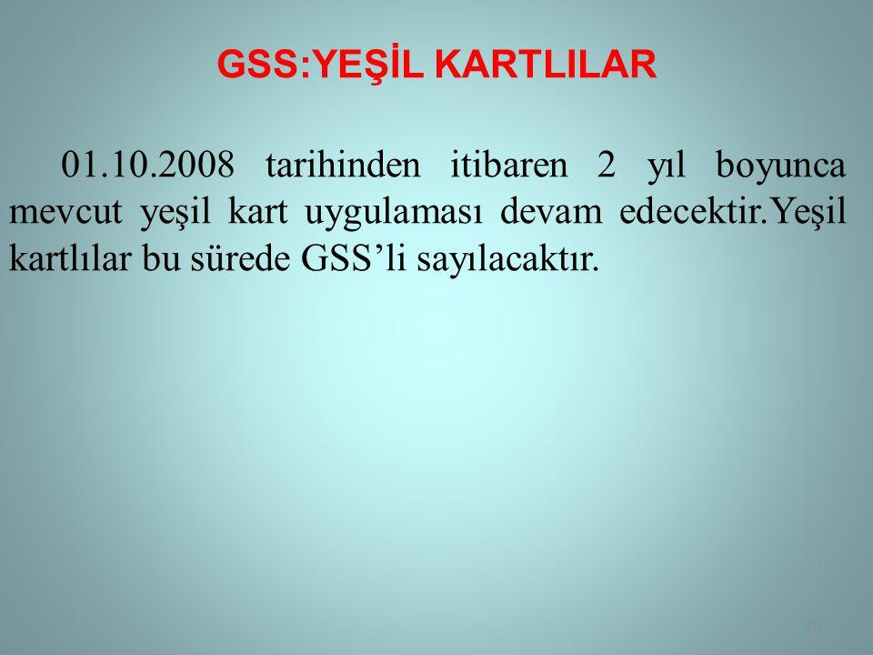 GSS:YEŞİL KARTLILAR 01.10.2008 tarihinden itibaren 2 yıl boyunca mevcut yeşil kart uygulaması devam edecektir.Yeşil kartlılar bu sürede GSS'li sayılacaktır.