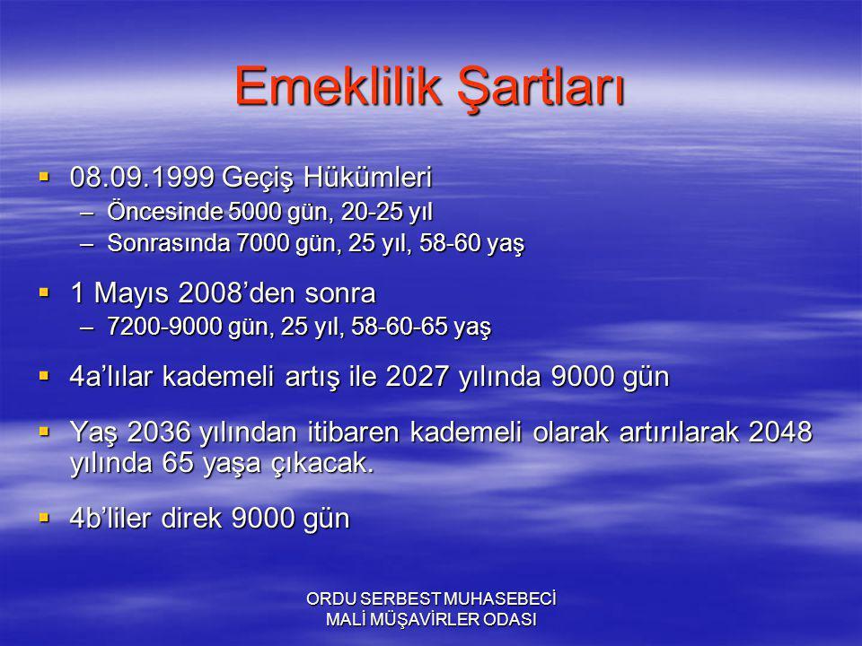 ORDU SERBEST MUHASEBECİ MALİ MÜŞAVİRLER ODASI Emeklilik Şartları  08.09.1999 Geçiş Hükümleri –Öncesinde 5000 gün, 20-25 yıl –Sonrasında 7000 gün, 25 yıl, 58-60 yaş  1 Mayıs 2008'den sonra –7200-9000 gün, 25 yıl, 58-60-65 yaş  4a'lılar kademeli artış ile 2027 yılında 9000 gün  Yaş 2036 yılından itibaren kademeli olarak artırılarak 2048 yılında 65 yaşa çıkacak.