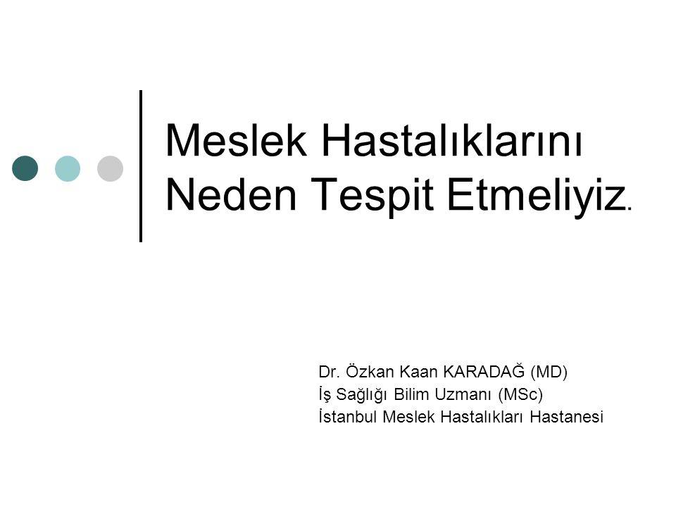 Meslek Hastalıklarını Neden Tespit Etmeliyiz. Dr. Özkan Kaan KARADAĞ (MD) İş Sağlığı Bilim Uzmanı (MSc) İstanbul Meslek Hastalıkları Hastanesi