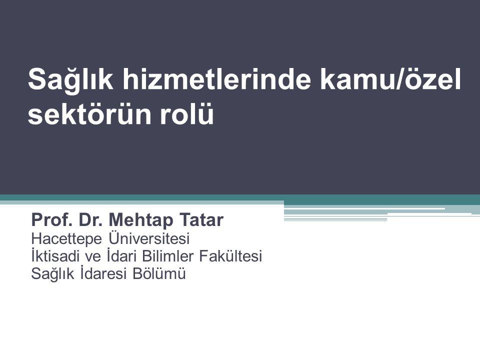 Sağlık hizmetlerinde kamu/özel sektörün rolü Prof. Dr. Mehtap Tatar Hacettepe Üniversitesi İktisadi ve İdari Bilimler Fakültesi Sağlık İdaresi Bölümü