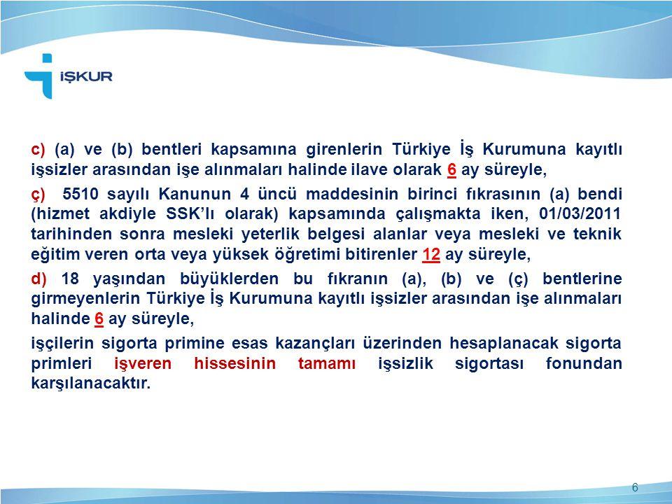 c) (a) ve (b) bentleri kapsamına girenlerin Türkiye İş Kurumuna kayıtlı işsizler arasından işe alınmaları halinde ilave olarak 6 ay süreyle, ç) 5510 sayılı Kanunun 4 üncü maddesinin birinci fıkrasının (a) bendi (hizmet akdiyle SSK'lı olarak) kapsamında çalışmakta iken, 01/03/2011 tarihinden sonra mesleki yeterlik belgesi alanlar veya mesleki ve teknik eğitim veren orta veya yüksek öğretimi bitirenler 12 ay süreyle, d) 18 yaşından büyüklerden bu fıkranın (a), (b) ve (ç) bentlerine girmeyenlerin Türkiye İş Kurumuna kayıtlı işsizler arasından işe alınmaları halinde 6 ay süreyle, işçilerin sigorta primine esas kazançları üzerinden hesaplanacak sigorta primleri işveren hissesinin tamamı işsizlik sigortası fonundan karşılanacaktır.