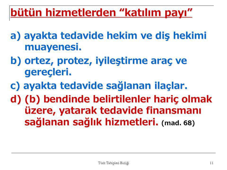"""Türk Tabipleri Birliği 11 bütün hizmetlerden """"katılım payı"""" a) ayakta tedavide hekim ve diş hekimi muayenesi. b) ortez, protez, iyileştirme araç ve ge"""
