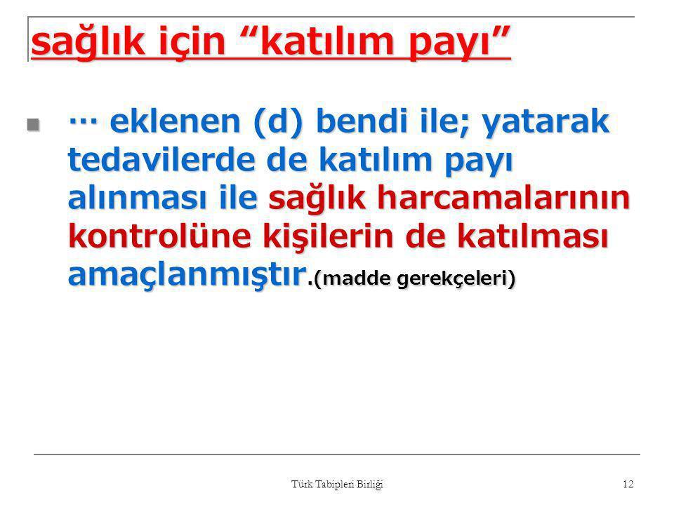 """Türk Tabipleri Birliği 12 sağlık için """"katılım payı""""  … eklenen (d) bendi ile; yatarak tedavilerde de katılım payı alınması ile sağlık harcamalarının"""