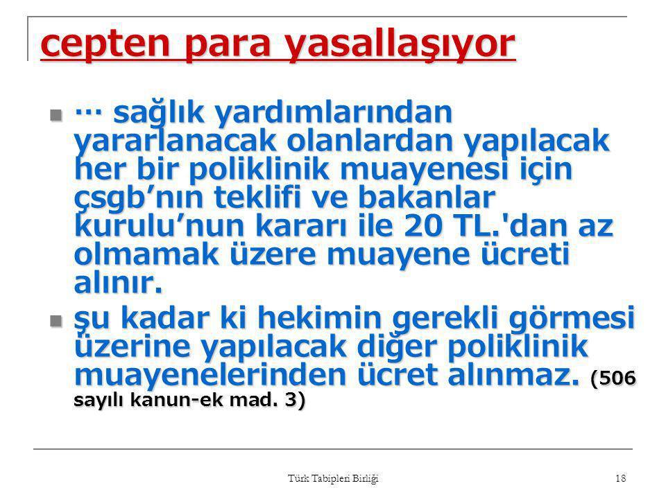 Türk Tabipleri Birliği 18 cepten para yasallaşıyor  … sağlık yardımlarından yararlanacak olanlardan yapılacak her bir poliklinik muayenesi için çsgb'