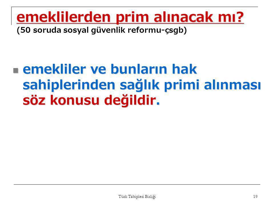Türk Tabipleri Birliği 19 emeklilerden prim alınacak mı? emeklilerden prim alınacak mı? (50 soruda sosyal güvenlik reformu-çsgb)  emekliler ve bunlar