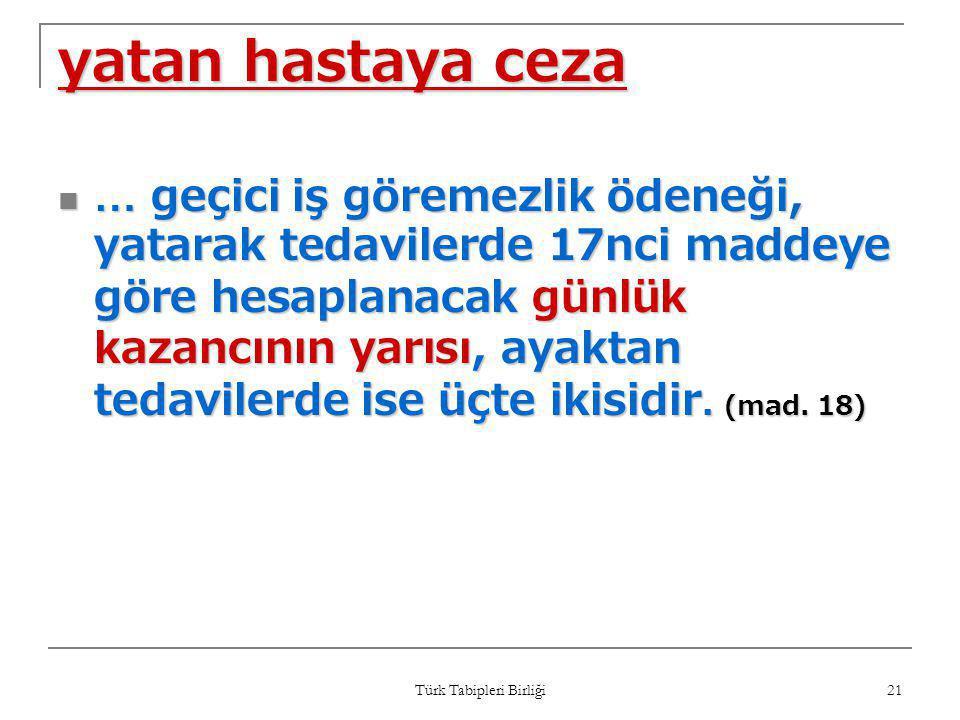 Türk Tabipleri Birliği 21 yatan hastaya ceza  … geçici iş göremezlik ödeneği, yatarak tedavilerde 17nci maddeye göre hesaplanacak günlük kazancının y