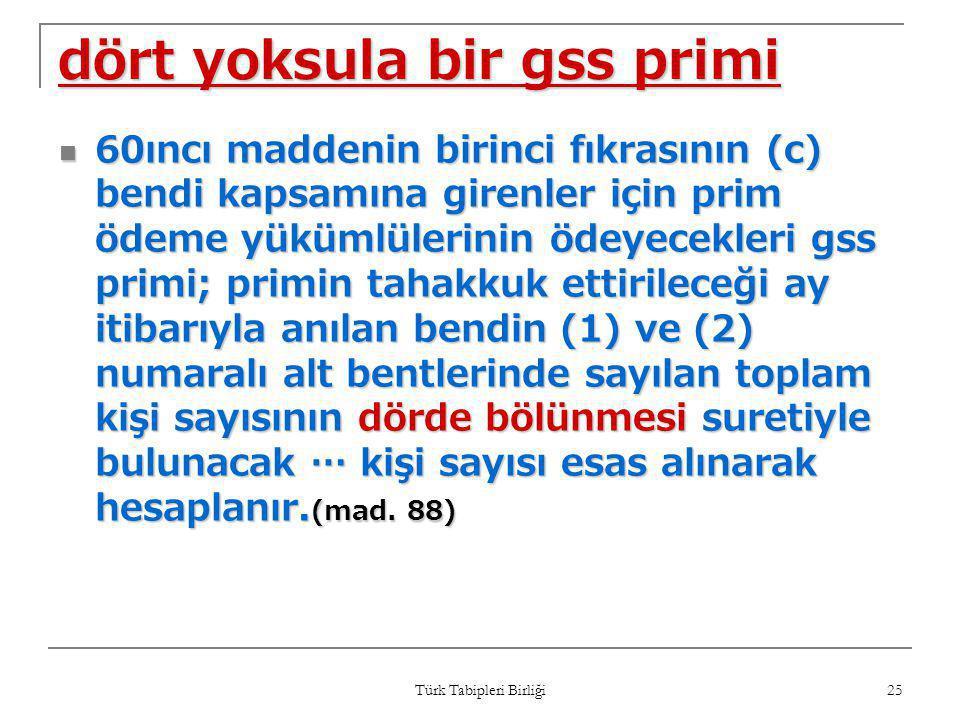 Türk Tabipleri Birliği 25 dört yoksula bir gss primi  60ıncı maddenin birinci fıkrasının (c) bendi kapsamına girenler için prim ödeme yükümlülerinin