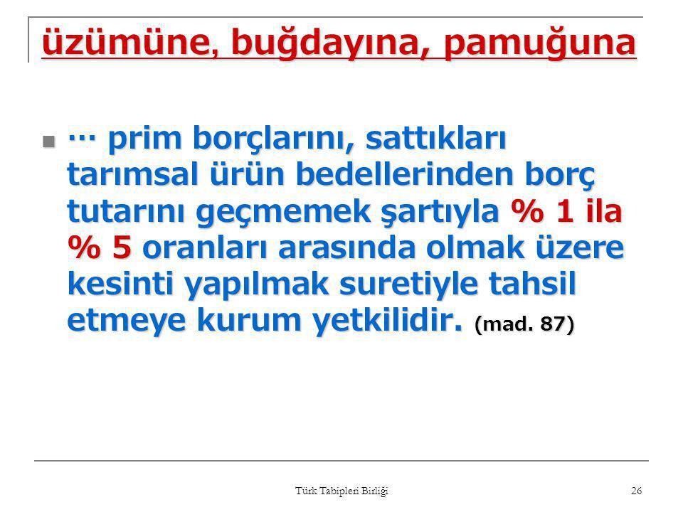 Türk Tabipleri Birliği 26 üzümüne, buğdayına, pamuğuna  … prim borçlarını, sattıkları tarımsal ürün bedellerinden borç tutarını geçmemek şartıyla % 1