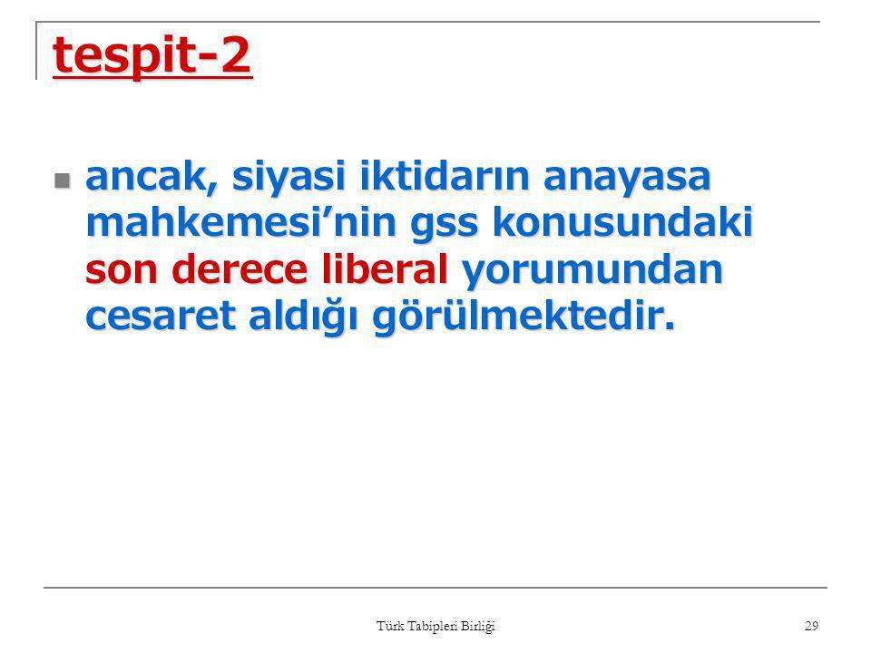 Türk Tabipleri Birliği 29 tespit-2  ancak, siyasi iktidarın anayasa mahkemesi'nin gss konusundaki son derece liberal yorumundan cesaret aldığı görülm