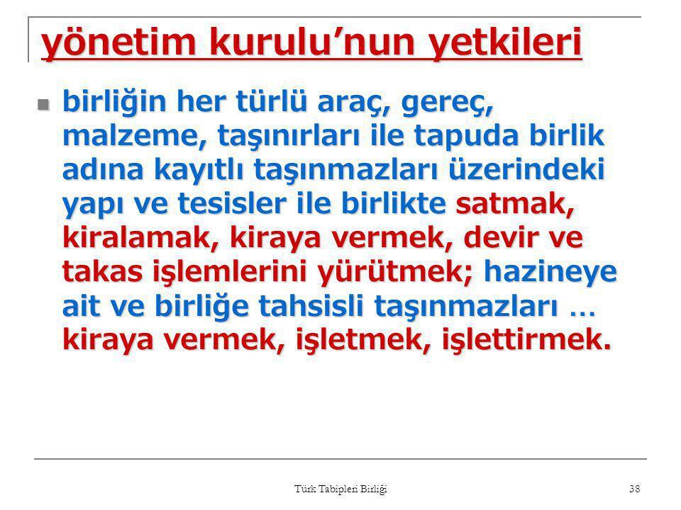 Türk Tabipleri Birliği 38 yönetim kurulu'nun yetkileri  birliğin her türlü araç, gereç, malzeme, taşınırları ile tapuda birlik adına kayıtlı taşınmaz