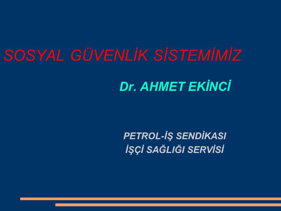SOSYAL GÜVENLİK SİSTEMİMİZ Dr. AHMET EKİNCİ PETROL-İŞ SENDİKASI İŞÇİ SAĞLIĞI SERVİSİ