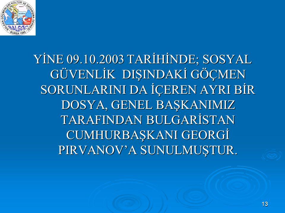 13 YİNE 09.10.2003 TARİHİNDE; SOSYAL GÜVENLİK DIŞINDAKİ GÖÇMEN SORUNLARINI DA İÇEREN AYRI BİR DOSYA, GENEL BAŞKANIMIZ TARAFINDAN BULGARİSTAN CUMHURBAŞ