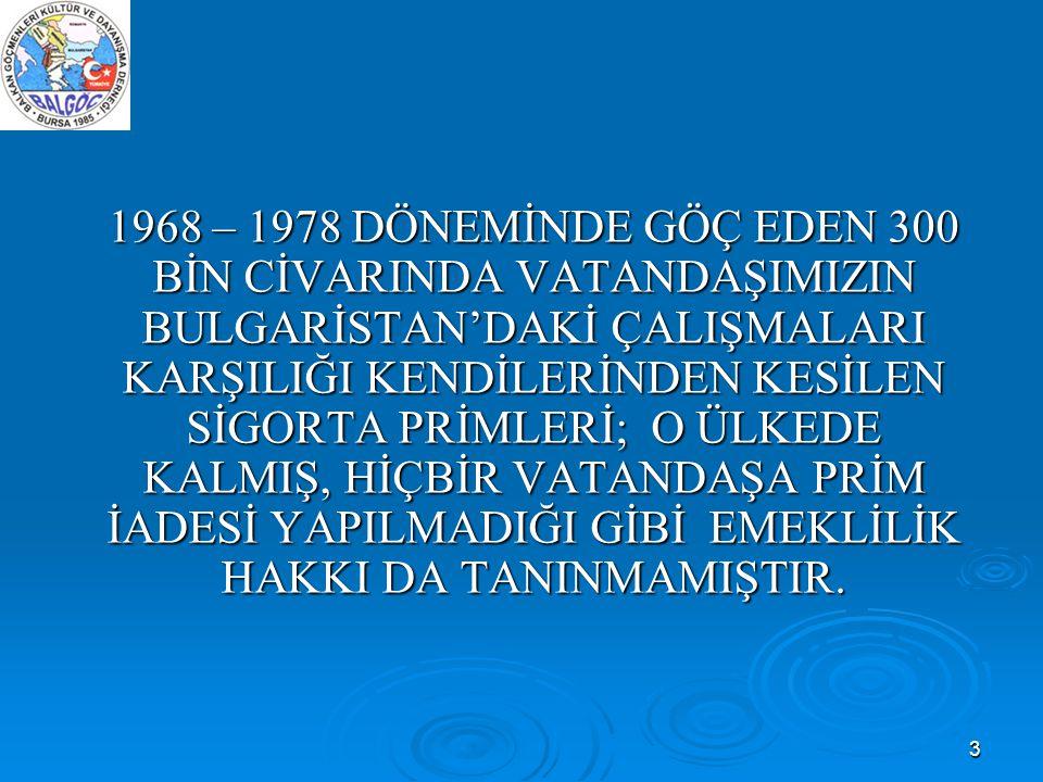3 1968 – 1978 DÖNEMİNDE GÖÇ EDEN 300 BİN CİVARINDA VATANDAŞIMIZIN BULGARİSTAN'DAKİ ÇALIŞMALARI KARŞILIĞI KENDİLERİNDEN KESİLEN SİGORTA PRİMLERİ; O ÜLK