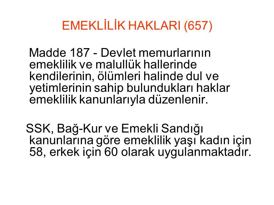EMEKLİLİK HAKLARI (657) Madde 187 - Devlet memurlarının emeklilik ve malullük hallerinde kendilerinin, ölümleri halinde dul ve yetimlerinin sahip bulundukları haklar emeklilik kanunlarıyla düzenlenir.