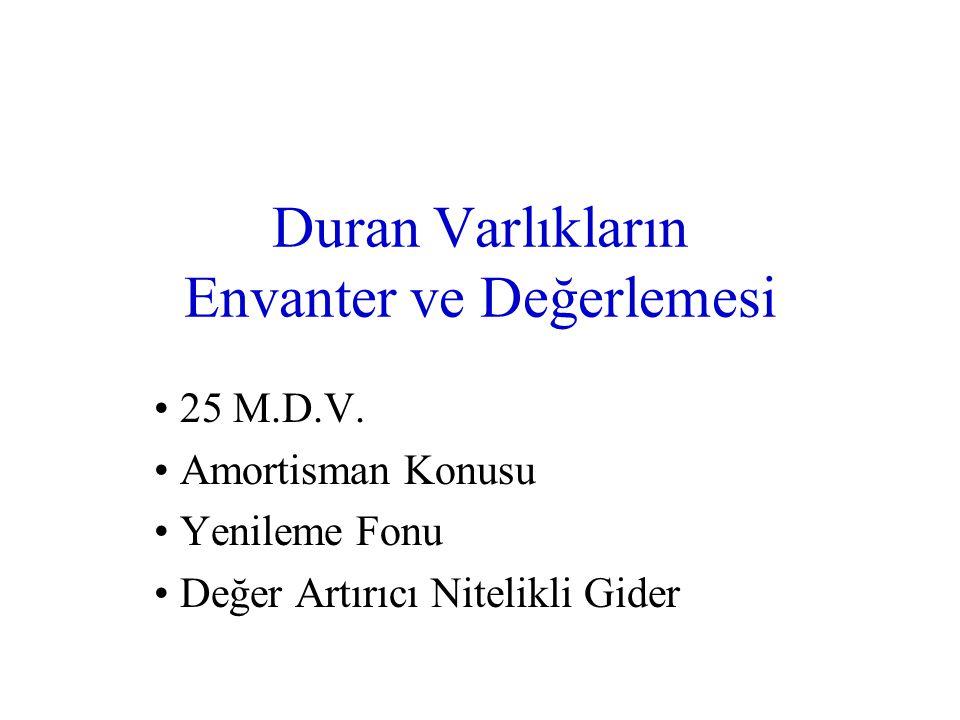 Duran Varlıkların Envanter ve Değerlemesi • 25 M.D.V. • Amortisman Konusu • Yenileme Fonu • Değer Artırıcı Nitelikli Gider