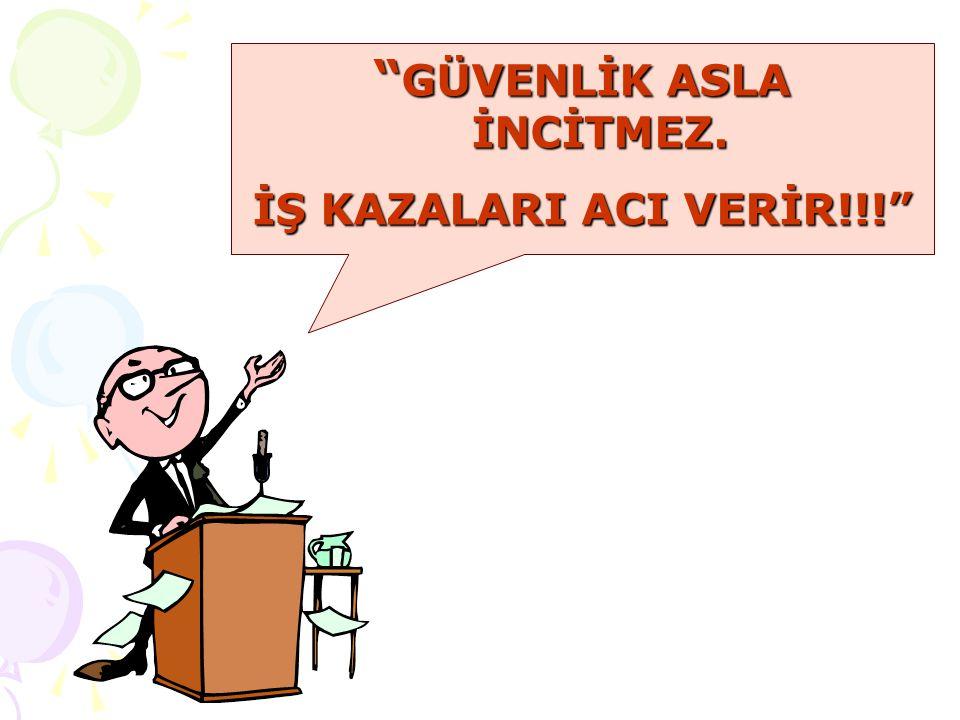 GÜVENLİK ASLA İNCİTMEZ. İŞ KAZALARI ACI VERİR!!!