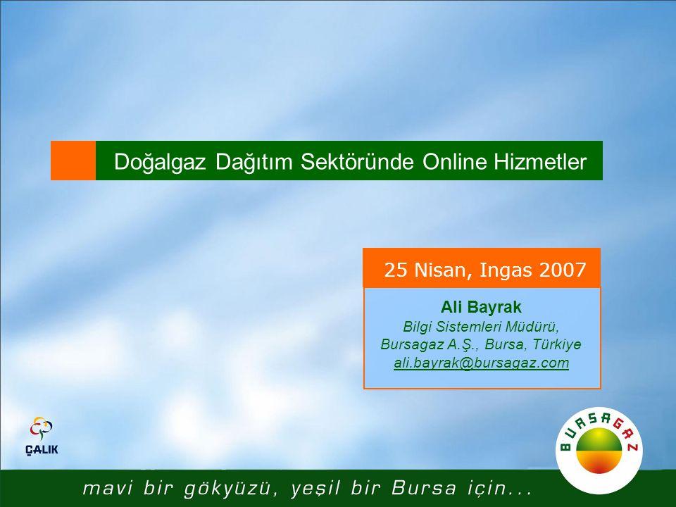 Doğalgaz Dağıtım Sektöründe Online Hizmetler 25 Nisan, Ingas 2007 Ali Bayrak Bilgi Sistemleri Müdürü, Bursagaz A.Ş., Bursa, Türkiye ali.bayrak@bursaga