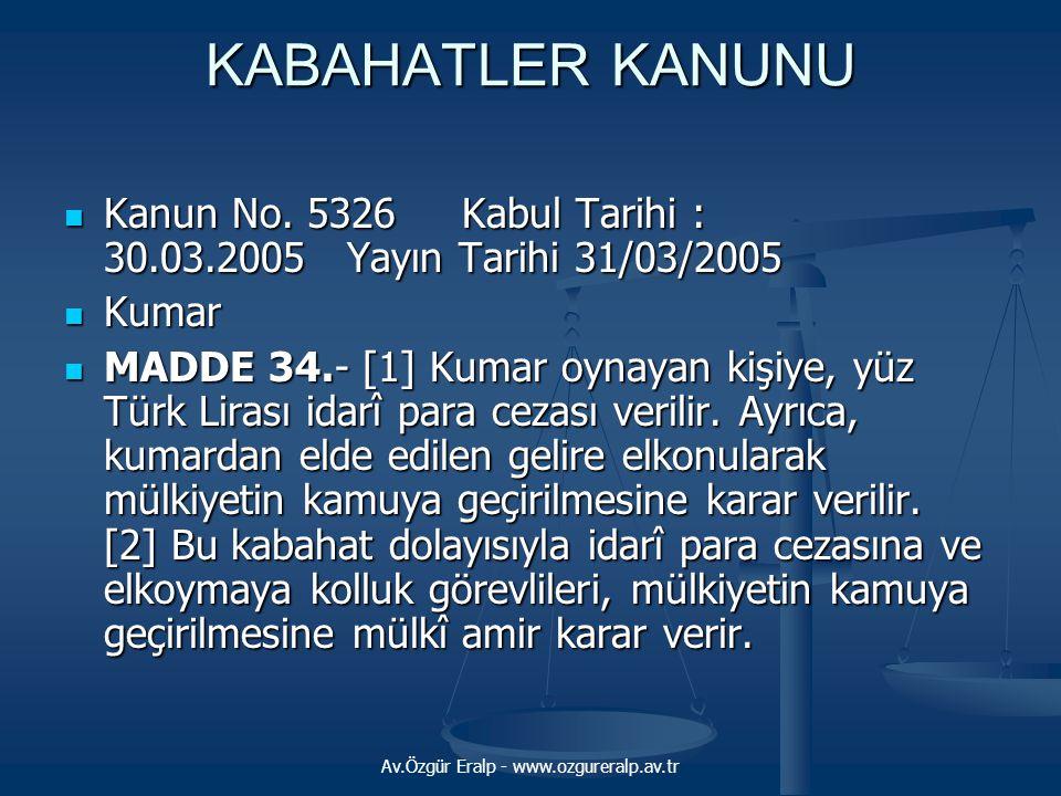 Av.Özgür Eralp - www.ozgureralp.av.tr KABAHATLER KANUNU  Kanun No. 5326 Kabul Tarihi : 30.03.2005 Yayın Tarihi 31/03/2005  Kumar  MADDE 34.- [1] Ku