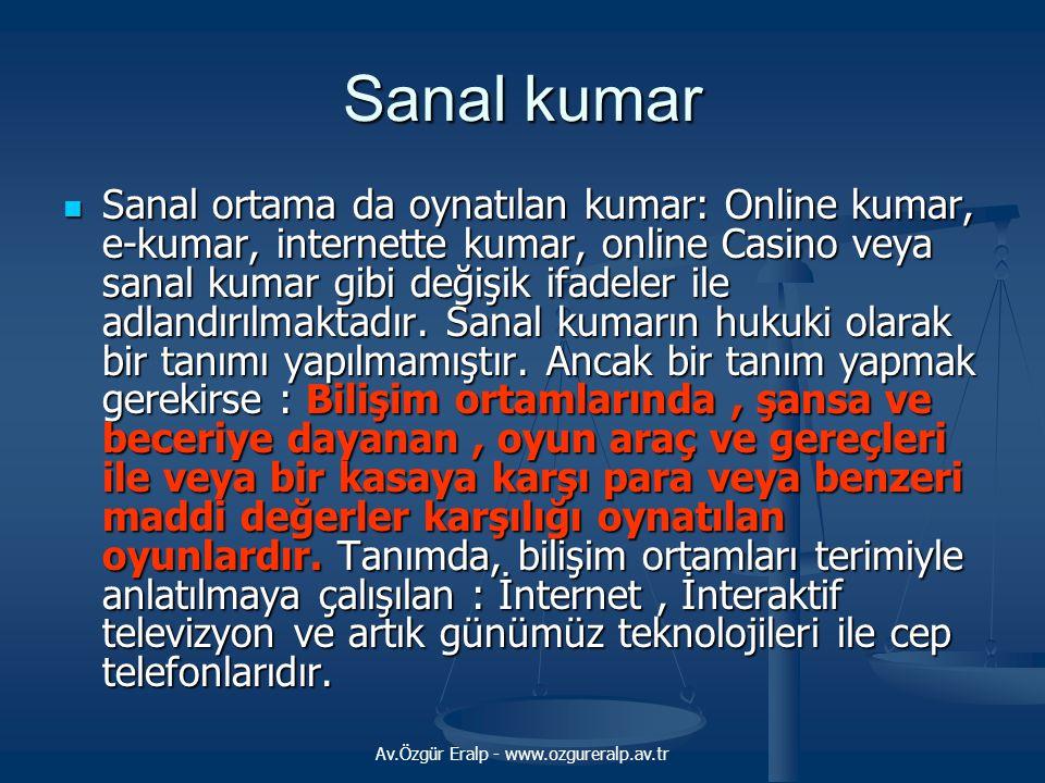 Av.Özgür Eralp - www.ozgureralp.av.tr Sanal kumar  Sanal ortama da oynatılan kumar: Online kumar, e-kumar, internette kumar, online Casino veya sanal