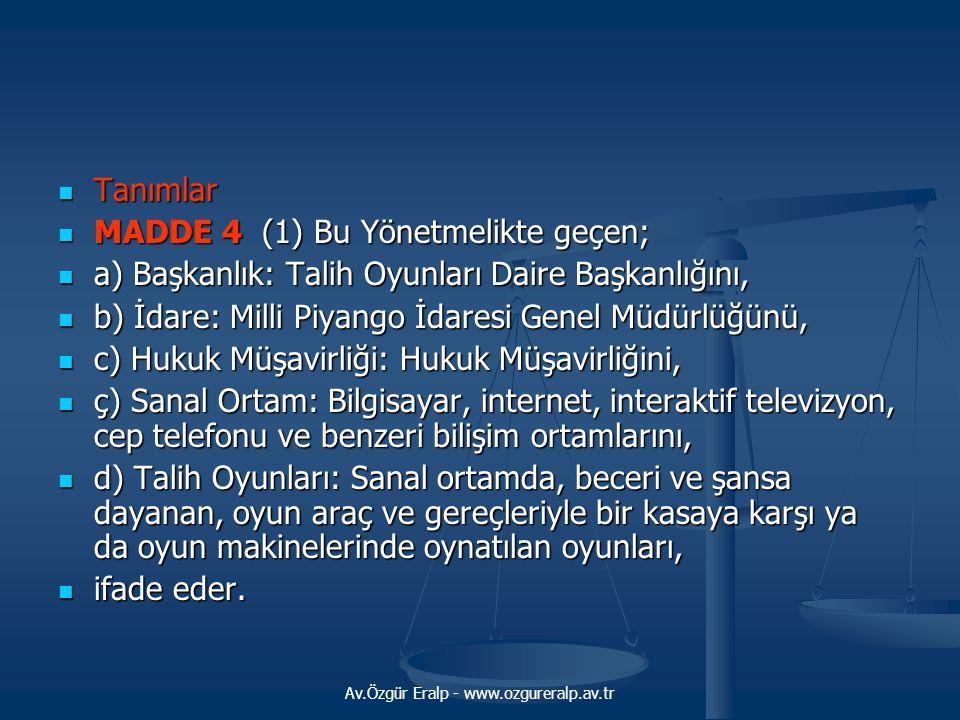 Av.Özgür Eralp - www.ozgureralp.av.tr  Tanımlar  MADDE 4 (1) Bu Yönetmelikte geçen;  a) Başkanlık: Talih Oyunları Daire Başkanlığını,  b) İdare: M