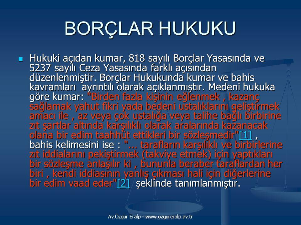 Av.Özgür Eralp - www.ozgureralp.av.tr BORÇLAR HUKUKU  Hukuki açıdan kumar, 818 sayılı Borçlar Yasasında ve 5237 sayılı Ceza Yasasında farklı açısında