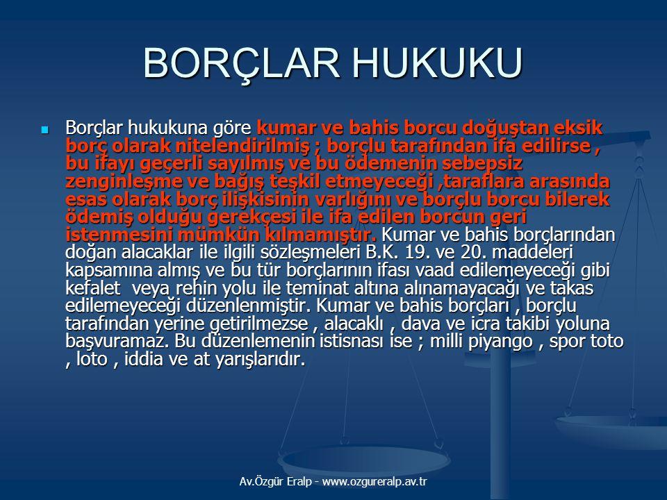 Av.Özgür Eralp - www.ozgureralp.av.tr BORÇLAR HUKUKU  Borçlar hukukuna göre kumar ve bahis borcu doğuştan eksik borç olarak nitelendirilmiş ; borçlu