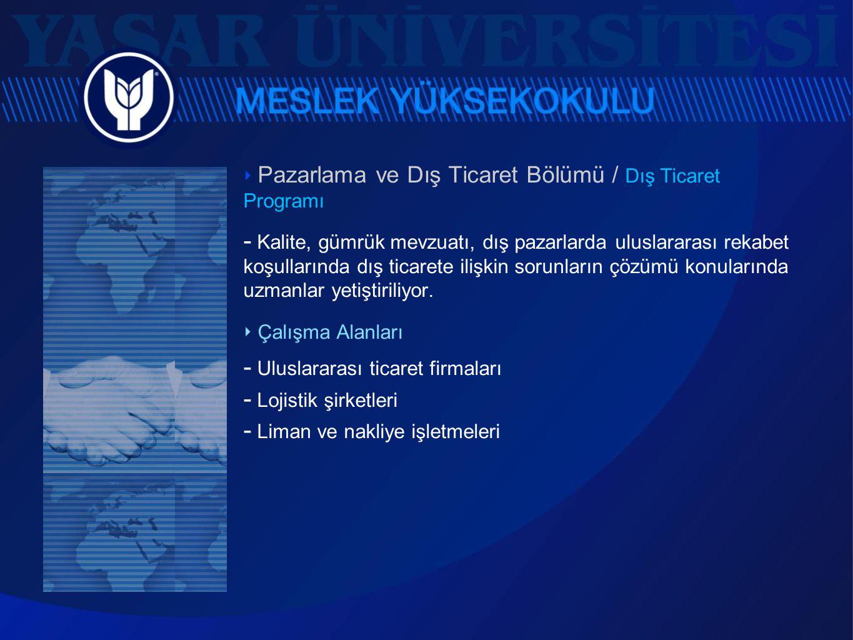 ‣ Pazarlama ve Dış Ticaret Bölümü / Dış Ticaret Programı  Kalite, gümrük mevzuatı, dış pazarlarda uluslararası rekabet koşullarında dış ticarete iliş
