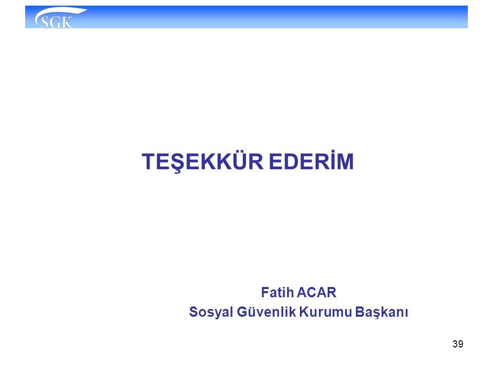 39 TEŞEKKÜR EDERİM Fatih ACAR Sosyal Güvenlik Kurumu Başkanı