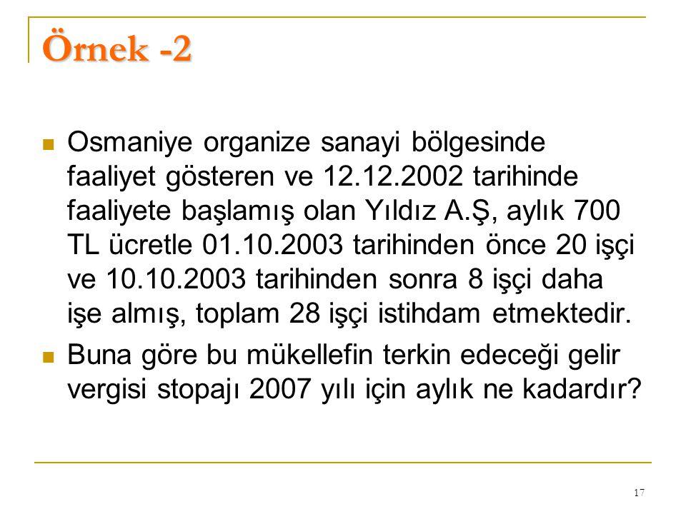 17 Örnek -2  Osmaniye organize sanayi bölgesinde faaliyet gösteren ve 12.12.2002 tarihinde faaliyete başlamış olan Yıldız A.Ş, aylık 700 TL ücretle 01.10.2003 tarihinden önce 20 işçi ve 10.10.2003 tarihinden sonra 8 işçi daha işe almış, toplam 28 işçi istihdam etmektedir.