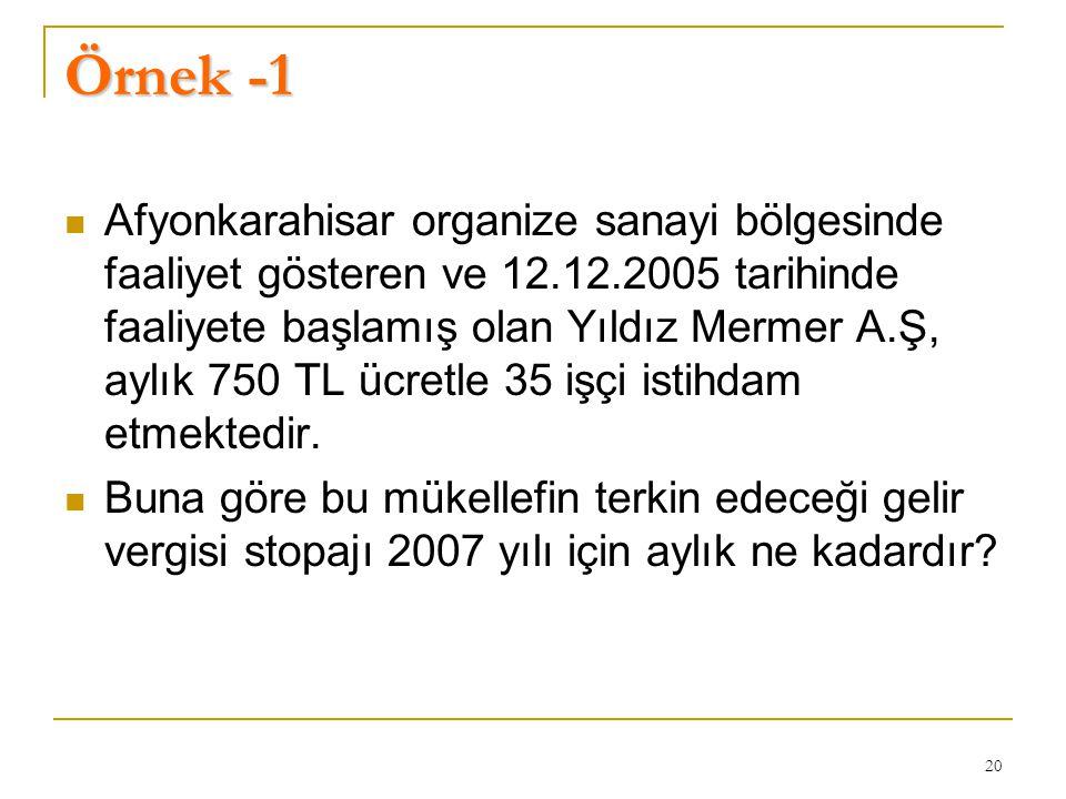 20 Örnek -1  Afyonkarahisar organize sanayi bölgesinde faaliyet gösteren ve 12.12.2005 tarihinde faaliyete başlamış olan Yıldız Mermer A.Ş, aylık 750 TL ücretle 35 işçi istihdam etmektedir.