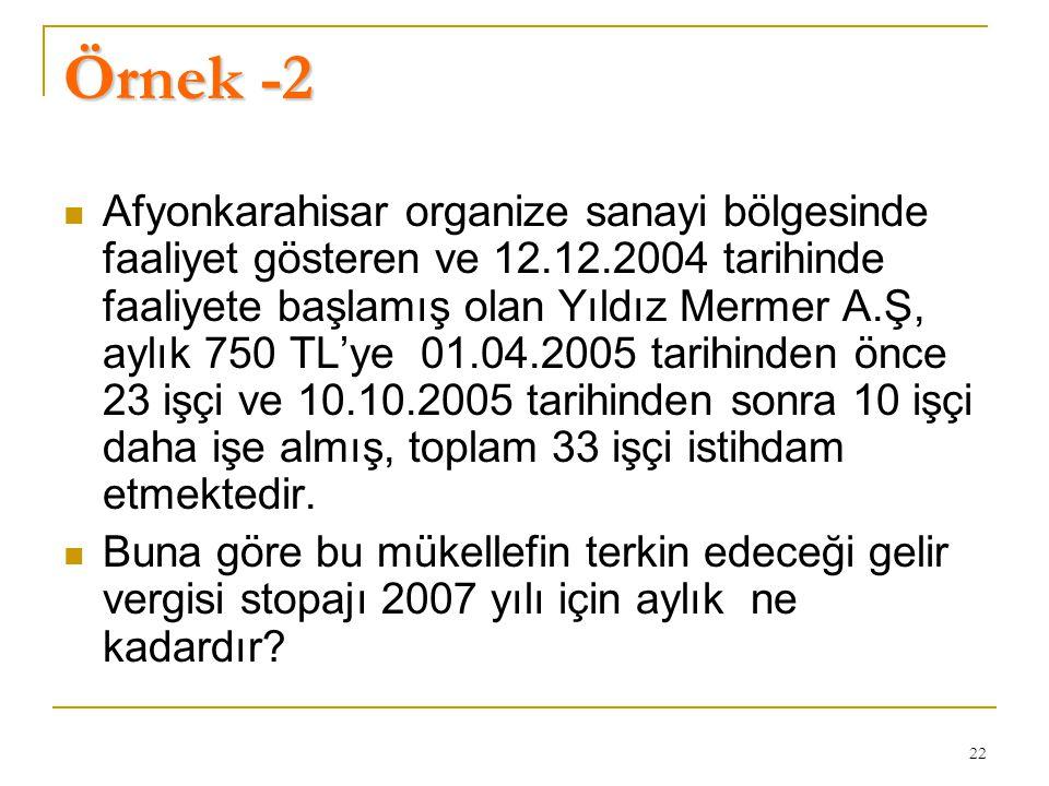 22 Örnek -2  Afyonkarahisar organize sanayi bölgesinde faaliyet gösteren ve 12.12.2004 tarihinde faaliyete başlamış olan Yıldız Mermer A.Ş, aylık 750 TL'ye 01.04.2005 tarihinden önce 23 işçi ve 10.10.2005 tarihinden sonra 10 işçi daha işe almış, toplam 33 işçi istihdam etmektedir.