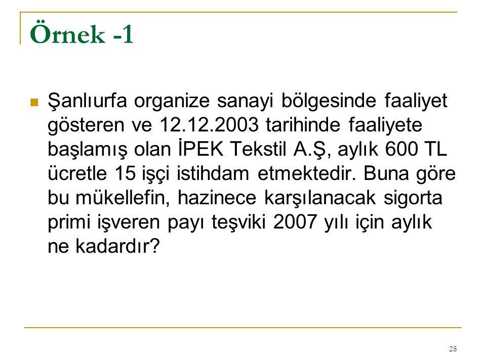28 Örnek -1  Şanlıurfa organize sanayi bölgesinde faaliyet gösteren ve 12.12.2003 tarihinde faaliyete başlamış olan İPEK Tekstil A.Ş, aylık 600 TL ücretle 15 işçi istihdam etmektedir.