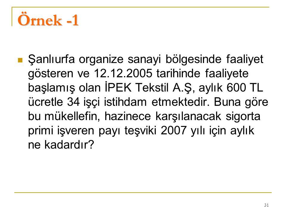 31 Örnek -1  Şanlıurfa organize sanayi bölgesinde faaliyet gösteren ve 12.12.2005 tarihinde faaliyete başlamış olan İPEK Tekstil A.Ş, aylık 600 TL ücretle 34 işçi istihdam etmektedir.