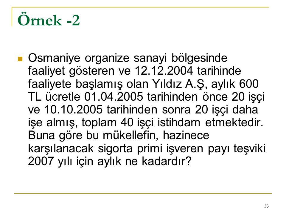 33 Örnek -2  Osmaniye organize sanayi bölgesinde faaliyet gösteren ve 12.12.2004 tarihinde faaliyete başlamış olan Yıldız A.Ş, aylık 600 TL ücretle 01.04.2005 tarihinden önce 20 işçi ve 10.10.2005 tarihinden sonra 20 işçi daha işe almış, toplam 40 işçi istihdam etmektedir.