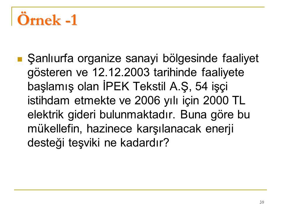 39 Örnek -1  Şanlıurfa organize sanayi bölgesinde faaliyet gösteren ve 12.12.2003 tarihinde faaliyete başlamış olan İPEK Tekstil A.Ş, 54 işçi istihdam etmekte ve 2006 yılı için 2000 TL elektrik gideri bulunmaktadır.