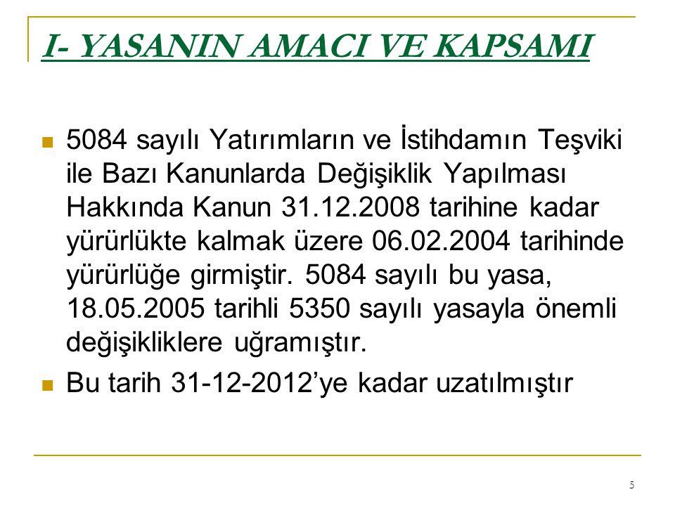 5 I- YASANIN AMACI VE KAPSAMI  5084 sayılı Yatırımların ve İstihdamın Teşviki ile Bazı Kanunlarda Değişiklik Yapılması Hakkında Kanun 31.12.2008 tarihine kadar yürürlükte kalmak üzere 06.02.2004 tarihinde yürürlüğe girmiştir.