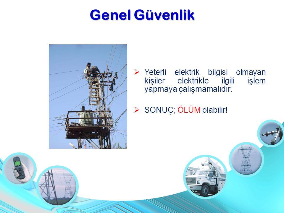  Yeterli elektrik bilgisi olmayan kişiler elektrikle ilgili işlem yapmaya çalışmamalıdır.  SONUÇ; ÖLÜM olabilir! Genel Güvenlik
