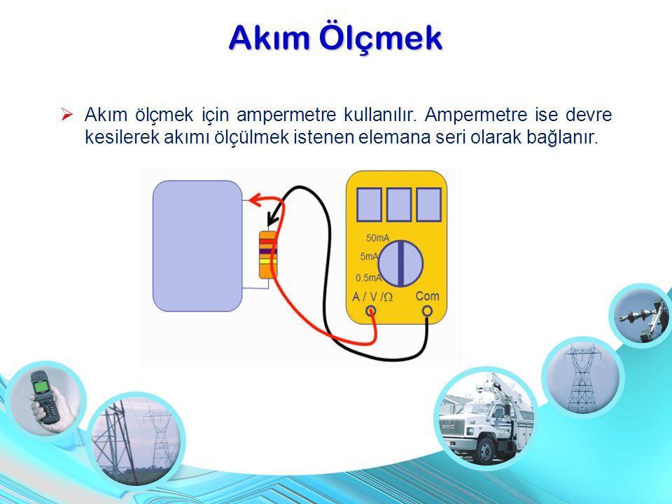 Akım Ölçmek  Akım ölçmek için ampermetre kullanılır. Ampermetre ise devre kesilerek akımı ölçülmek istenen elemana seri olarak bağlanır.