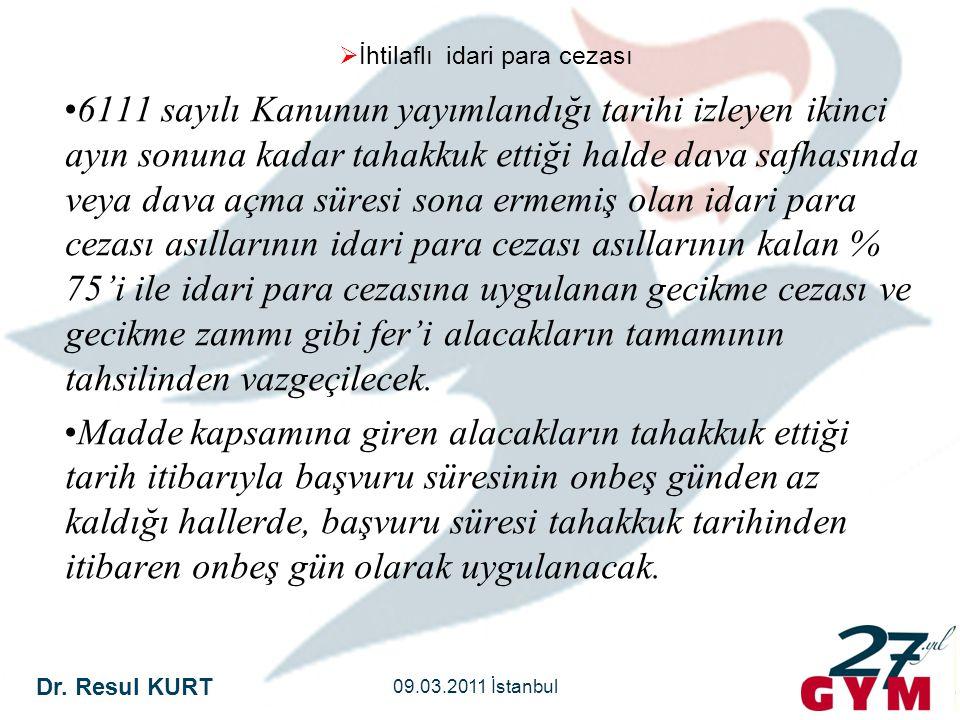 Dr. Resul KURT 09.03.2011 İstanbul  İhtilaflı idari para cezası •6111 sayılı Kanunun yayımlandığı tarihi izleyen ikinci ayın sonuna kadar tahakkuk et