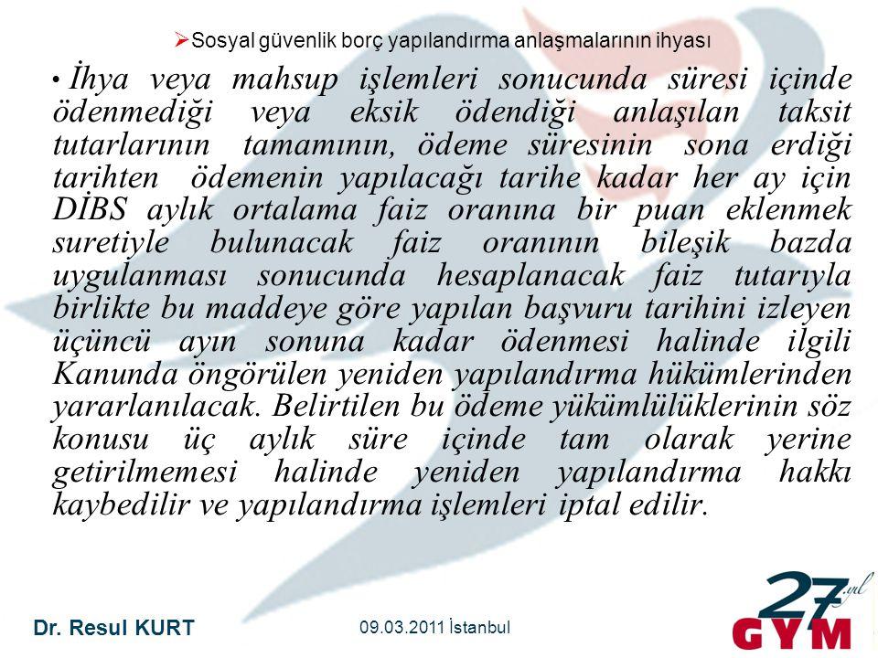 Dr. Resul KURT 09.03.2011 İstanbul  Sosyal güvenlik borç yapılandırma anlaşmalarının ihyası • İhya veya mahsup işlemleri sonucunda süresi içinde öden