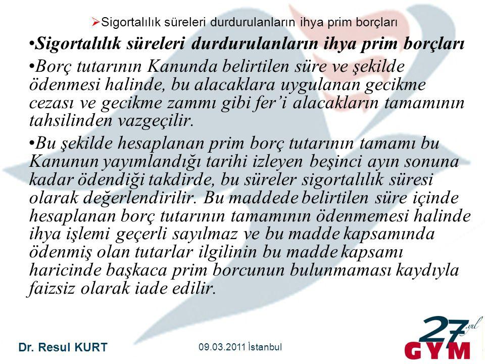 Dr. Resul KURT 09.03.2011 İstanbul  Sigortalılık süreleri durdurulanların ihya prim borçları •Sigortalılık süreleri durdurulanların ihya prim borçlar
