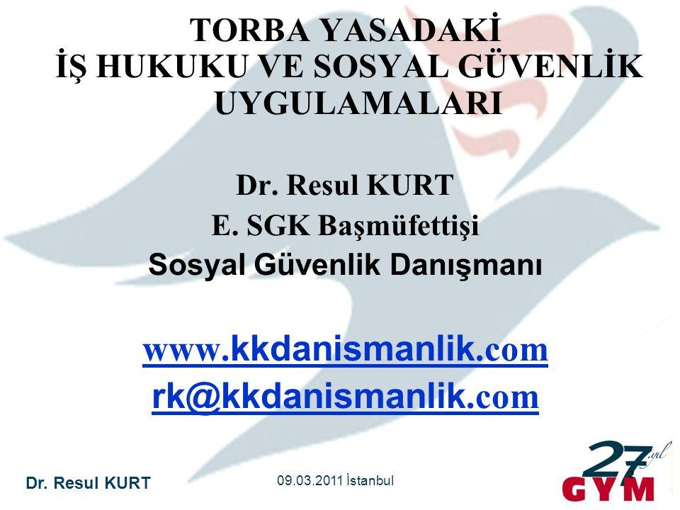 Dr. Resul KURT 09.03.2011 İstanbul 2 TORBA YASADAKİ İŞ HUKUKU VE SOSYAL GÜVENLİK UYGULAMALARI Dr. Resul KURT E. SGK Başmüfettişi Sosyal Güvenlik Danış
