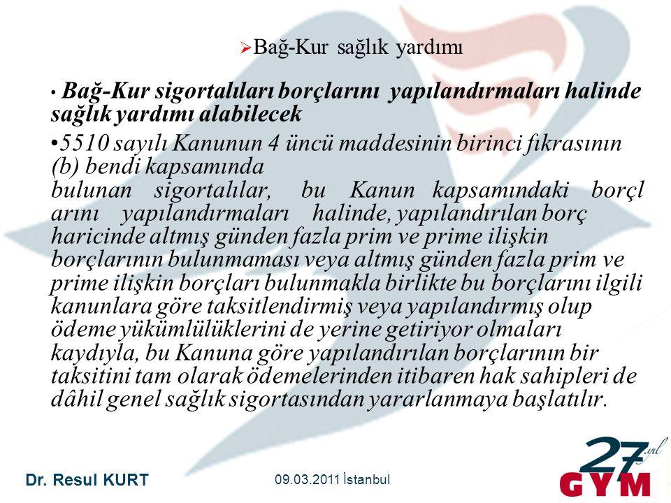 Dr. Resul KURT 09.03.2011 İstanbul  Bağ-Kur sağlık yardımı • Bağ-Kur sigortalıları borçlarını yapılandırmaları halinde sağlık yardımı alabilecek •551