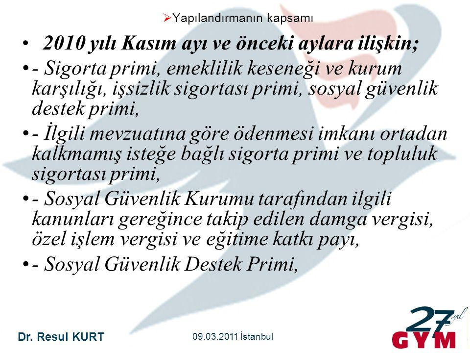 Dr. Resul KURT 09.03.2011 İstanbul  Yapılandırmanın kapsamı • 2010 yılı Kasım ayı ve önceki aylara ilişkin; •- Sigorta primi, emeklilik keseneği ve k