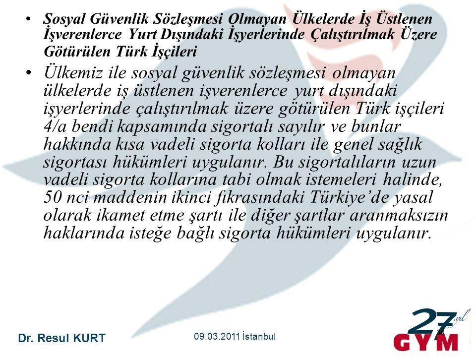 Dr. Resul KURT 09.03.2011 İstanbul 38 •Sosyal Güvenlik Sözleşmesi Olmayan Ülkelerde İş Üstlenen İşverenlerce Yurt Dışındaki İşyerlerinde Çalıştırılmak
